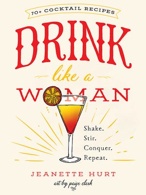 """""""Drink Like a Woman: Shake. Stir. Conquer. Repeat."""" by Jeanette Hurt (Seal Press, $16)."""