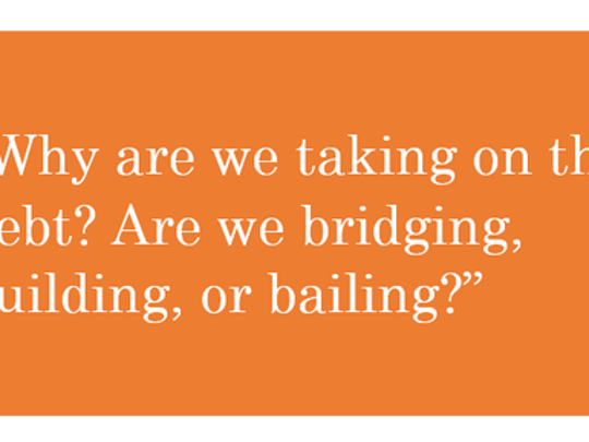 "Graphic with white text on orange rectangular background: ""Why are we taking on this debt? Are we bridging, building, or bailing?"""
