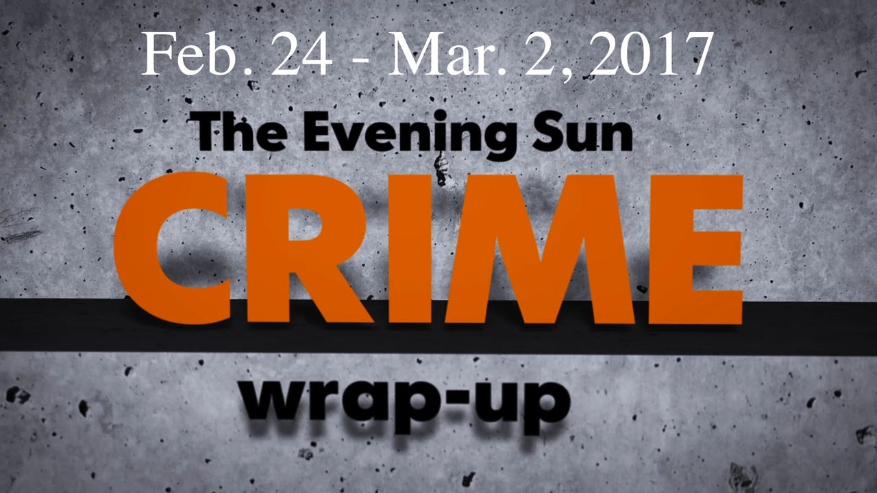Evening Sun reporter Kaitlin Greenockle reviews crime news for the week of Feb. 24 through Mar. 2.