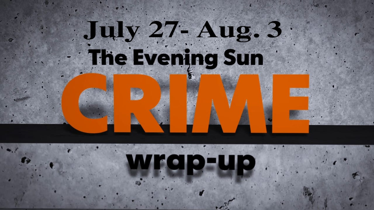 Evening Sun crime reporter Kaitlin Greenockle recaps news stories for the week of July 27 through Aug. 3.