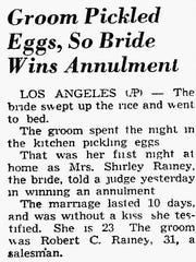 A Groom Pickled Eggs, so Bride Wins Annulment – A Sheboygan Press newspaper article dated August 14, 1958 carries a story from Los Angeles. It seems a short-lived marriage lasted just ten days and pickled eggs were partly to blame.