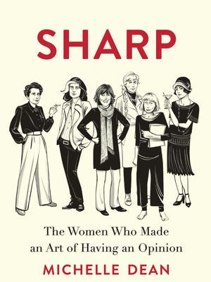 Sharp: The Women Who Made an Art of Having an Opinion. By Michelle Dean. Grove.