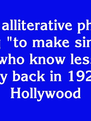 """$400: """"This alliterative phrase meaning 'to make simpler for those who know less' was used way back in 1927 about Hollywood"""""""