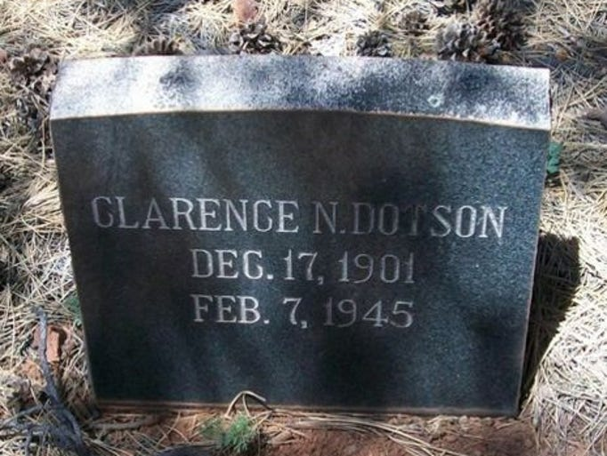Clarence Dotson Wickenburg Police Department Died Feb. 7, 1945  Night watchman Clarence Dotson, 44, was killed when he interrupted a burglary. He found a man hiding in a drug store, and ordered him to step out. Three shots were fired at Dotson, who returned fire and told a witness what happened before dying.   He was survived by his wife.   Source: Officer Down Memorial Page
