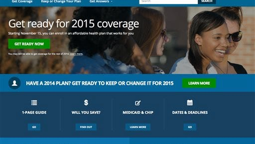 This screen shot made Wednesday, Oct. 15, 2014 shows the home page of HealthCare,gov, a federal government website managed by the U.S. Centers for Medicare & Medicaid Service. More than 7 million people signed up for coverage through the overhaul's public insurance exchanges after the first annual open enrollment window started last fall. Open enrollment returns starting Nov. 15, and experts say it brings with it the perfect chance to take stock in your insurance coverage, even if you like the plan you have this year. (AP Photo)