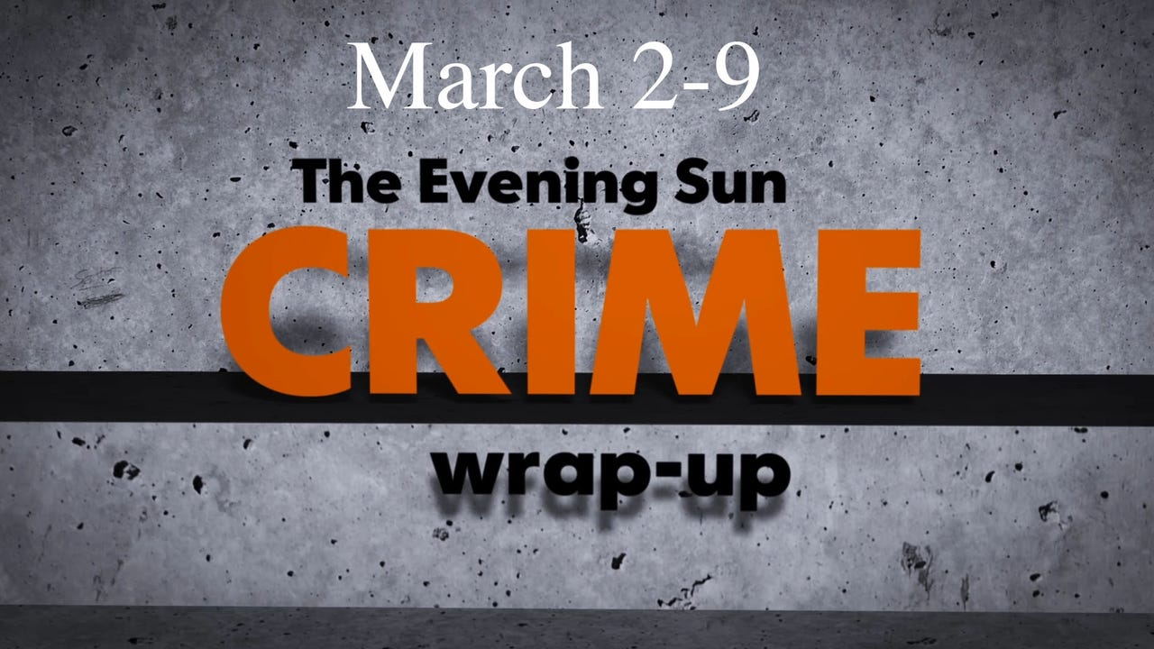 Evening Sun reporter Kaitlin Greenockle reviews crime news for the week of March 2 through March 9.
