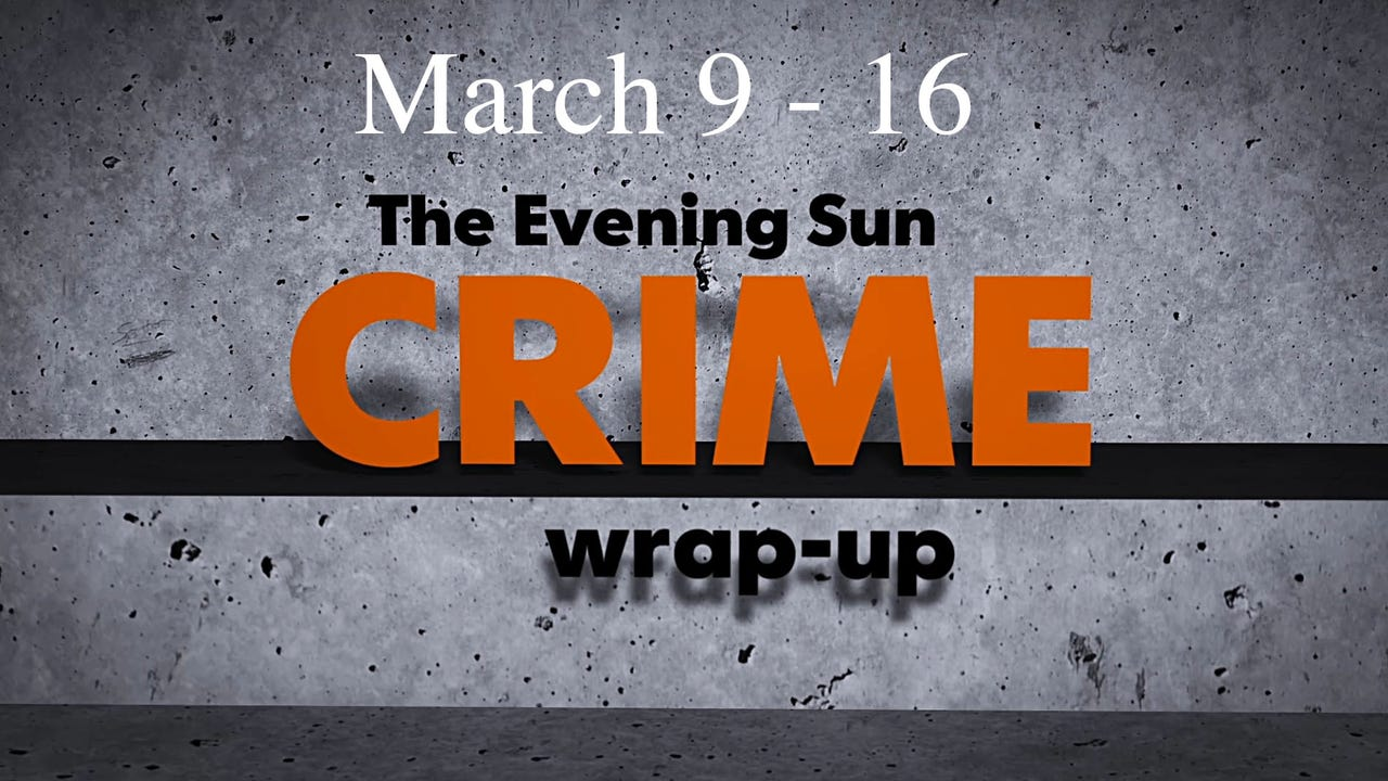 Evening Sun reporter Kaitlin Greenockle reviews crime news for the week of March 9 through March 16.