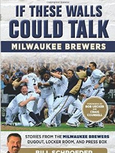 If These Walls Could Talk: Milwaukee Brewers by Bill Schroeder with Drew Olson