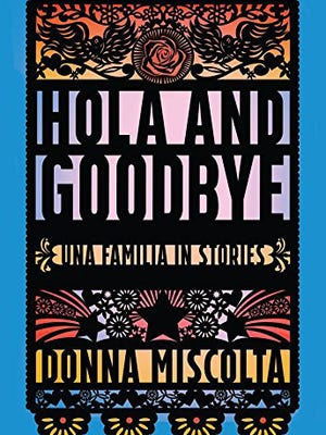 """""""Hola and Goodbye: Una Familia in Stories"""" by Donna Miscolta; Carolina Wren Press (285 pages, $17.95) (Amazon)"""