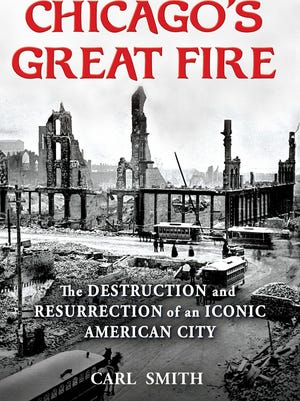 """""""Chicago's Great Fire: The Destruction and Resurrection of an Iconic American City,"""" by Carl Smith."""