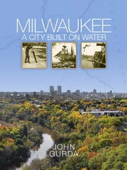 Milwaukee: A City Built on Water. By John Gurda. Wisconsin Historical Society Press.