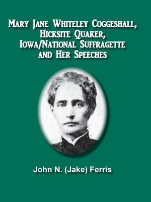 """""""Mary Jane Whiteley Coggeshall, Hicksite Quaker, Iowa National Suffragette and Her Speeches"""" by John N. Ferris"""