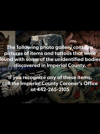 The following photo gallery contains pictures of items and tattoos that were found with some of the unidentified bodies discovered in Imperial County. If you recognize any of these items, call the Imperial County Coroner's Office at 442-265-2105.