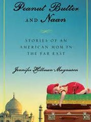 """""""Peanut Butter and Naan: Stories of an American Mom in the Far East"""" is Jennifer Hillman-Magnuson's memoir of living in India."""