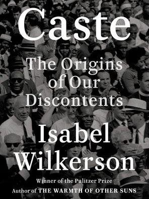 ''Caste: The Origins of Our Discontents'' (Random House, 474 pages, $32) by Isabel Wilkerson