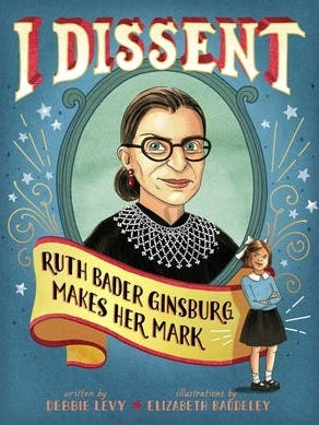 "Justice Ruth Bader Ginsburg's dissents were the subject of a 2016 picture book for children, ""I Dissent: Ruth Bader Ginsburg Makes Her Mark."""