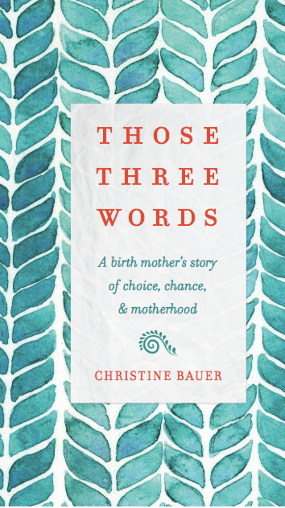 """""""Those Three Words: A Birth Mother's Story of Choice,"""