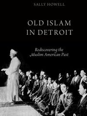 """Sally Howell's book, """"Old Islam in Detroit: Rediscovering the Muslim American Past."""""""