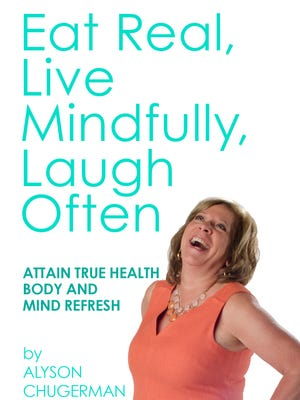 """""""Eat Real, Live Mindfully, Laugh Often,"""" by Alyson Chugerman."""