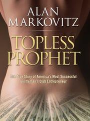 "Alan Markovitz's memoir: ""Topless Prophet:The True Story of America's Most Successful Gentlemen's Club Entrepreneur."""