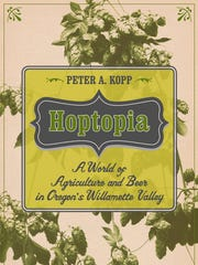Hoptopia: A World of Agriculture and Beer in Oregon's Willamette Valley. Sept. 16
