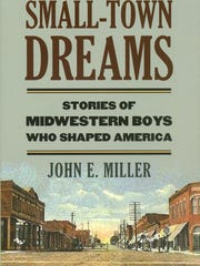 Small Town Dreams Stories of Midwestern Boys Who Shaped America  by John Miller
