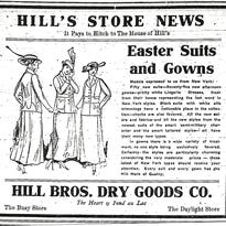 """Daily Reporter   March 30, 1915: """"Models expressed to us from New York: Fiftyt new suits — Seventy-five new afternoon gowns — pretty white Lingeree Dresses, fresh from their boxes representing the last word in New York styles"""" are among the items advertised for purchase before Easter events at Hill's Bros. Dry Goods Co. in Fond du Lac."""