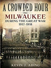 A Crowded Hour: Milwaukee During the Great War 1917-1918.