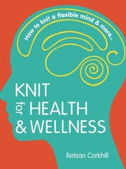 Knit for Health & Wellness: How to knit a flexible mind & more by Betsan Corkhill