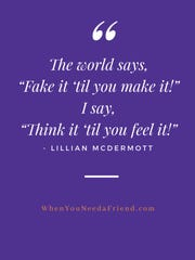 "The world says, ""Fake it 'til you make it."" Lillian McDermott says ""Think it 'til you feel it."""