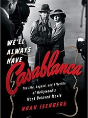 We'll Always Have Casablanca: The Life, Legend, and Afterlife of Hollywood's Most Beloved Movie. By Noah Isenberg. W.W. Norton & Co. 334 pages. $27.95.