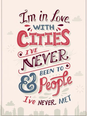 I'm in love with cities I've never been to, people I've never met.