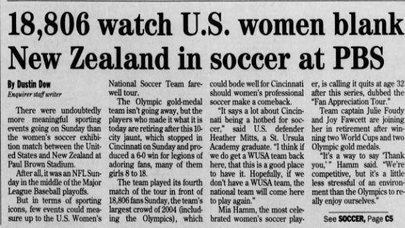 "A search through the Enquirer's archives revealed a match played in October 2004 match at Paul Brown Stadium between the U.S. women's national team and New Zealand was likely both the first and last ""big"" soccer match in Cincinnati's history."