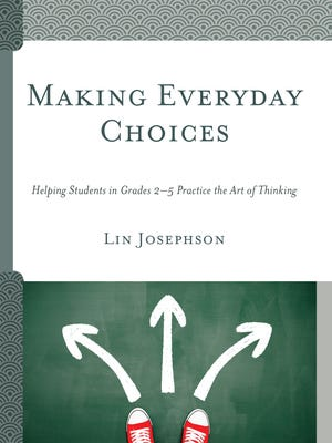 "Lin Josephson's newest book, ""Making Everyday Choices: Helping Students in Grades 2-5 Practice the Art of Thinking"" is a practical guide to help students think about their own decision making."