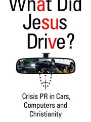 "Book cover of ""What Did Jesus Drive: Crisis PR in Cars, Computers and Christianity"""