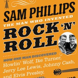 'Sam Phillips: The Man Who Invented Rock 'n' Roll' by Peter Guralnick