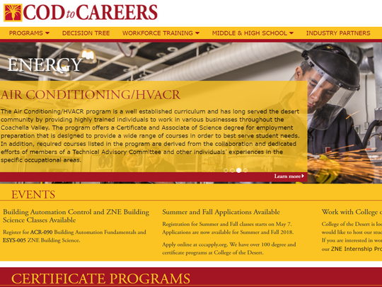 The Career & Technical Education (CTE) programs at College of the Desert integrate rigorous academic study with workforce skills in specific career pathways. Visit CODtoCareers.com for a list of exciting, fast-track CTE certificate and degree programs at your community college.