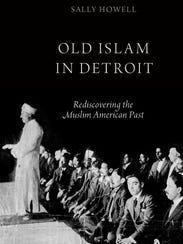 """Sally Howell's book, """"Old Islam in Detroit: Rediscovering"""