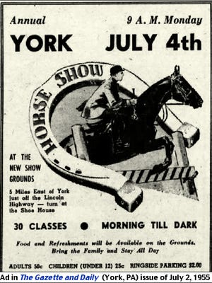 """Ad for the Annual Fourth-of-July York Horse Show during 1955 """"At the new show grounds 5 Miles East of York, just off the Lincoln Highway--turn at the Shoe House.""""  (Ad is from The Gazette and Daily (York, PA) issue of July 2, 1955)"""