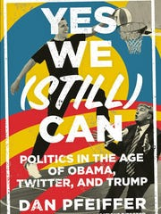 "Dan Pfeiffer's book, ""Yes We (Still) Can Politics in the Age of Obama, Twitter, and Trump"" (Twelve, $28), will be released Tuesday."