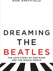 """""""Dreaming the Beatles: The Love Story of One Band and the Whole World"""" by Rob Sheffield"""
