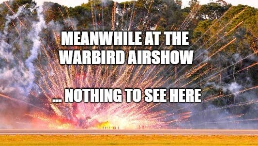 Nothing went wrong at the Warbird air show. I don't know what you're talking about.