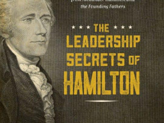 Historian Gordon Leidner explores the revolutionary leadership skills of Alexander Hamilton in a new book.