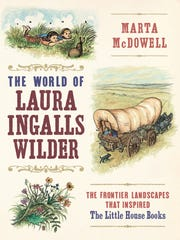 The World of Laura Ingalls Wilder: The Frontier Landscapes That Inspired the Little House Books. By Marta McDowell. Timber Press. 390 pages. $27.95.