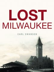 Lost Milwaukee. By Carl Swanson. The History Press.
