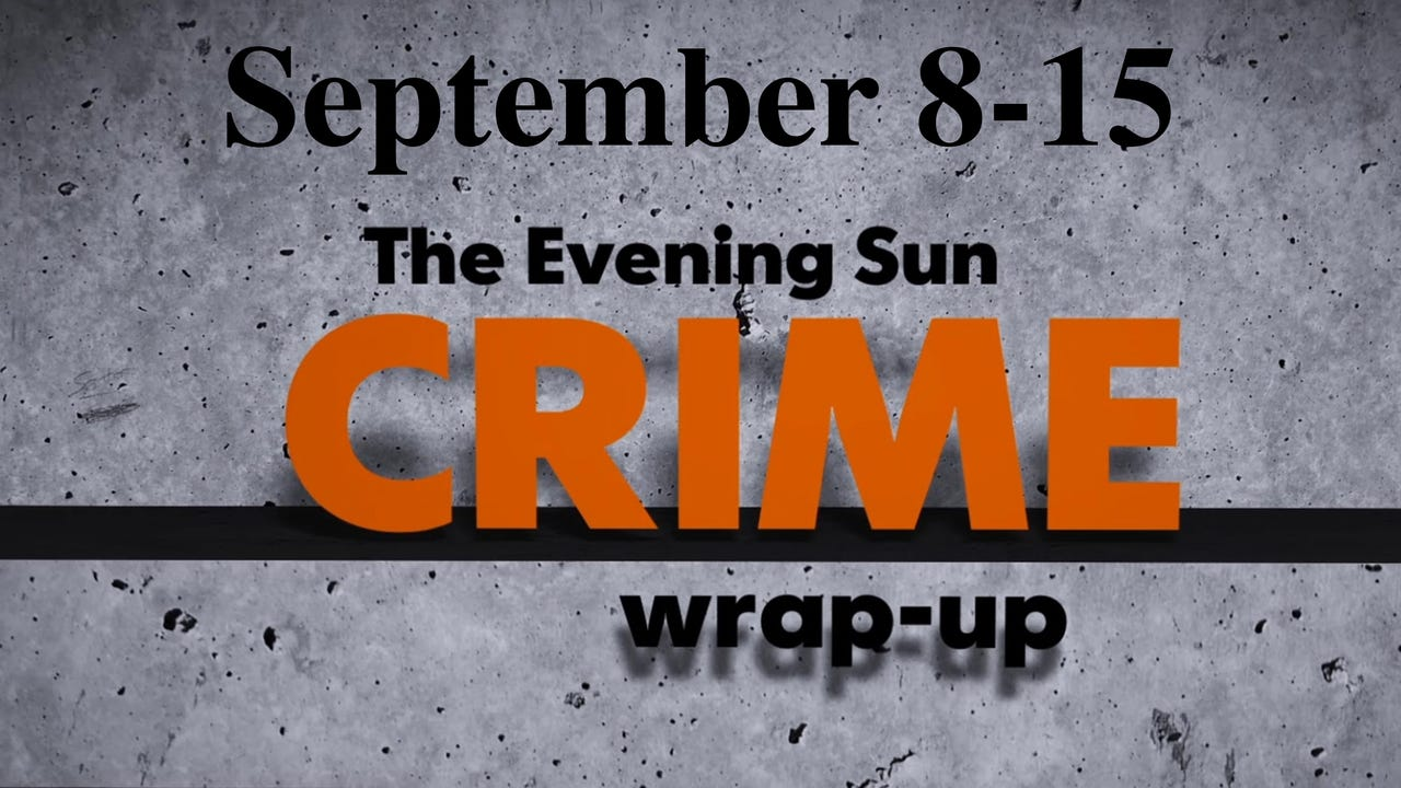 Evening Sun crime reporter Kaitlin Greenockle recaps crime stories for the week of September 8-15.