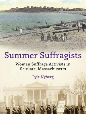 """Lyle Nyberg's new book, """"Summer Suffragists: Woman Suffrage Activists in Scituate, Massachusetts,"""" contains 60 images, many of which show old-time Scituate; some are rare."""