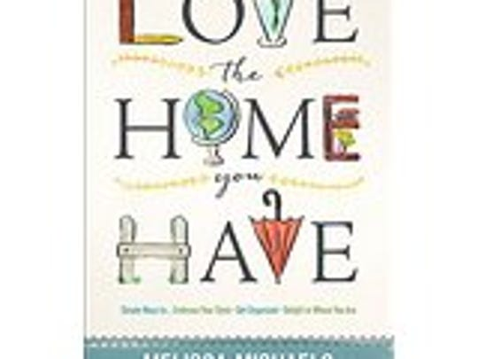 Love the Home You Have by Melissa Michaels.