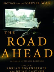 The Road Ahead: Fiction From the Forever War. Edited by Adrian Bonenberger and Brian Castner. Pegasus Books. 368 pages. $24.95.