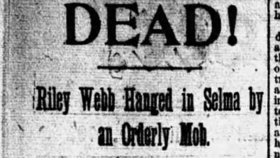"The Montgomery Advertiser's coverage of the lynching of Riley Webb in Selma in February 1892 described the mob as ""orderly."" The lede of the story was a single sentence: ""He is dead!"""